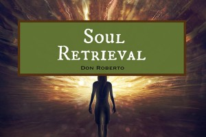 SOUL RETRIEVAL with Don Roberto